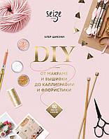 DIY. Від макраме та вишивки до каліграфії та флористики. 60 майстер-класів