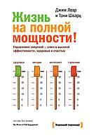 Жизнь на полной мощности! Управление энергией - ключ к высокой эффективности, здоровью и счастью