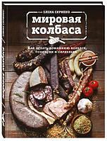 Елена Скрипко Мировая колбаса. Как делать домашнюю колбасу, сосиски и сардельки