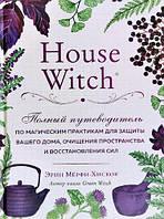 House Witch. Полный путеводитель по магическим практикам для защиты вашего дома. Э. Мёрфи