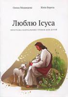 Люблю Ісуса. Програма навчальних уроків для дітей. 10 біблійних уроків. Олена Медведєва, Юлія Береза