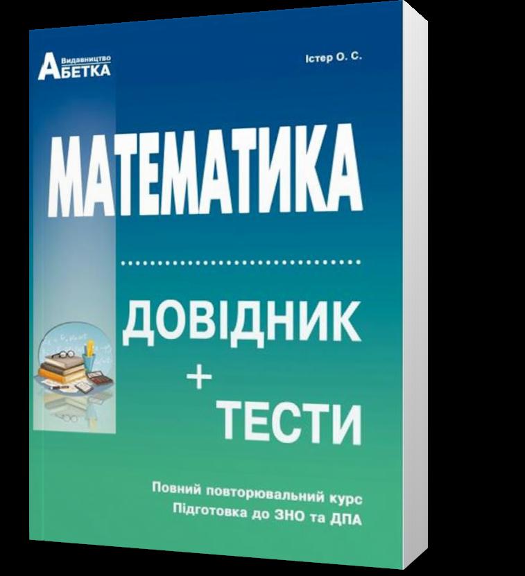 ЗНО та ДПА. Математика. Довідник + тести. Повний повторювальний курс (Істер О.C.), Видавництво Абетка
