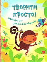 Детская книга ТВОРИТИ ПРОСТО! НЕЙМОВІРНІ ІДЕЇ ДЛЯ ДИТЯЧОЇ ТВОРЧОСТІ
