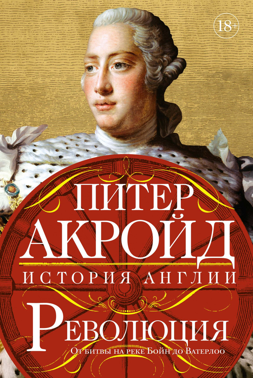 "Питер Акройд ""Революция. История Англии. От битвы на реке Бойн до Ватерлоо"""