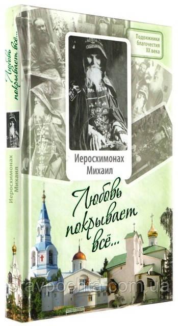 Любовь покрывает всё... Жизнь и поучения иеросхимонаха Михаила (Питкевича)
