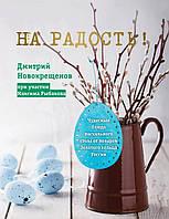 Дмитрий Новокрещенов На радость! Чудесные рецепты пасхального стола от поваров Золотого кольца России