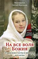 На все воля Божия. О женском счастье и женском несчастье. Протоиерей Сергий Николаев