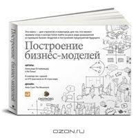 Построение бизнес-моделей. Настольная книга стратега и новатора Остервальдер А