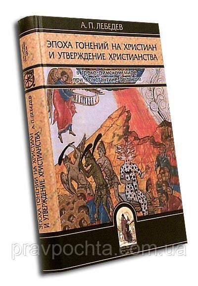 ЭПОХА ГОНЕНИЙ НА ХРИСТИАН И УТВЕРЖДЕНИЕ ХРИСТИАНСТВА. А.П.ЛЕБЕДЕВ