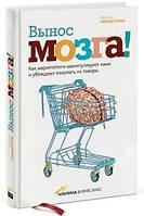 Вынос мозга. Как маркетологи манипулируют нашим сознанием и заставляют нас покупать то, что им хочется