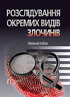 Розслідування окремих видів злочинів навч. посібник за ред. М.А. Погорецького та Д.Б. Сергєєвої.