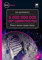 Ли Биллингс 5 000 000 000 лет одиночества. Поиск жизни среди звезд