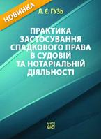 Практика застосування спадкового права в судовій та нотаріальній діяльності. Гузь Л. Є.