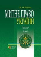 Митне право України  Т. 1: Навч. посіб. (у 2-х томах) Бойко В.М.