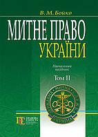 Митне право України. Том 2  Навчальний посібник (у 2-х томах) Бойко В.М.