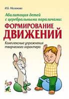 Абилитация детей с церебральными параличами: Формирование движений. Комплексные упражнения.