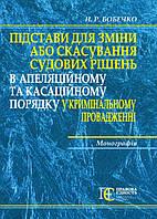 Підстави для зміни або скасування судових рішень у кримінальному провадженні Монографія Бобечко Н.Р.