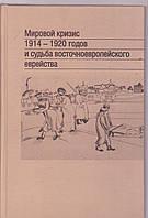 Мировой кризис 1914-1920 годов и судьбы восточноевропейского еврейства