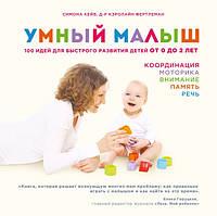 Умный малыш. 100 идей для быстрого развития детей от 0 до 2 лет Кейв М