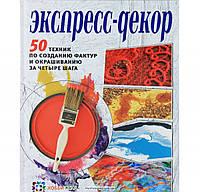 Экспресс-декор. 50 техник по созданию фактур и окрашиванию за четыре шага, 978-5-462-01403-1