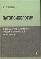 Патопсихология: краткий курс в контексте общей и клинической психологии. Учебное пособие.   А. П. Бизюк
