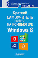 Краткий самоучитель работы на компьютере. Windows 8.  Левин А.Ш.