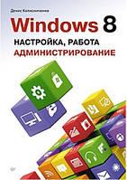 Windows 8. Настройка, работа, администрирование. Колисниченко Д.Н.