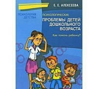 Психологические проблемы детей дошкольного возраста. Как помочь ребенку?Алексеева Е.Е.