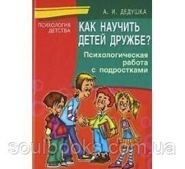 Как научить детей дружбе? Психологическая работа с подростками.Дедушка А. И.