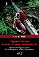 Наркотическая и алкогольная зависимость. Пр. руководство по реабилитации детей и подростков  Ваисов С.Б.