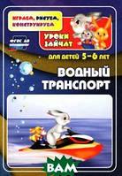 Т. Н. Славина, Е. А. Кудрявцева Водный транспорт. Уроки зайчат. Развивающие задания для детей 5-6 лет