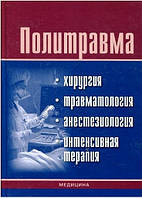 Политравма: хирургия, травматология, анестезиология, интенсивная терапия. Под ред. Глумчера Ф.С.