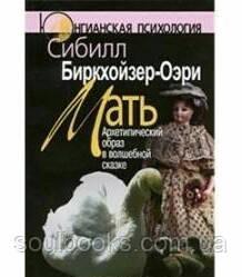 Мать: Архетипический образ в волшебной сказке. 2-е изд. Биркхойзер-Оэри С.