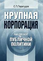 С. П. Перегудов Крупная корпорация как субъект публичной политики