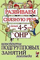 Развиваем связную речь у детей 4-5 лет с ОНР. Конспекты подгрупповых занятий логопеда. А5