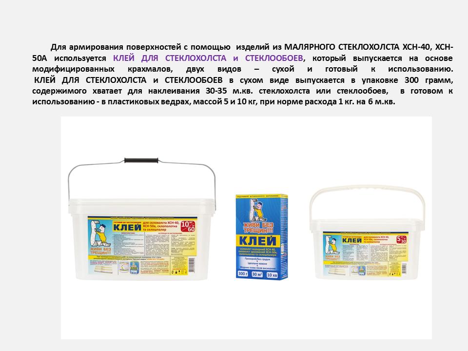 Для приклеивания изделий применяется специальный клей для стеклохолста, который изготовлен из модифицированных крахмалов, не содержит ПВА и выпускается в сухом и готовом виде.