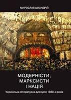 Модерністи, марксисти і нація. Українська літературна дискусія 1920 рр Шкандрій М