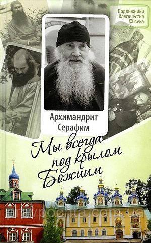 Мы всегда под крылом Божиим. Жизнь и поучения архимандрита Серафима, старца Псково-Печерского монастыря