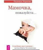 Мамочка, пожалуйста... Семейные расстановки - метод Берта Хеллингера.  Маркова Н.