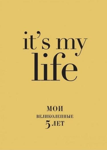 IT'S MY LIFE. Мои великолепные пять лет.