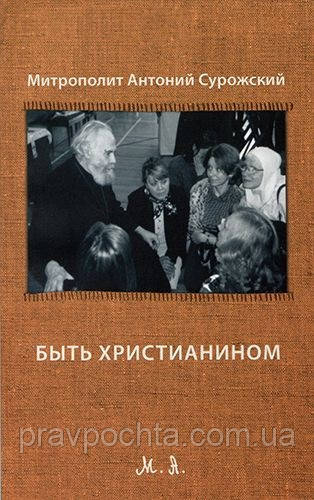 Быть християнином. Мит.Антоний Сурожский