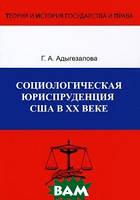 Г. А. Адыгезалова Социологическая юриспруденция в США в ХХ веке. Формирование доктрины, развитие и совершенствование правопорядка