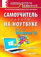 Самоучитель работы на ноутбуке. Включая Windows 10. Левин А.Ш.
