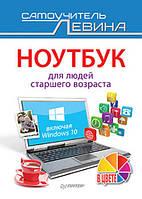 Ноутбук для людей старшего возраста. Включая Windows 10. Левин А.Ш.