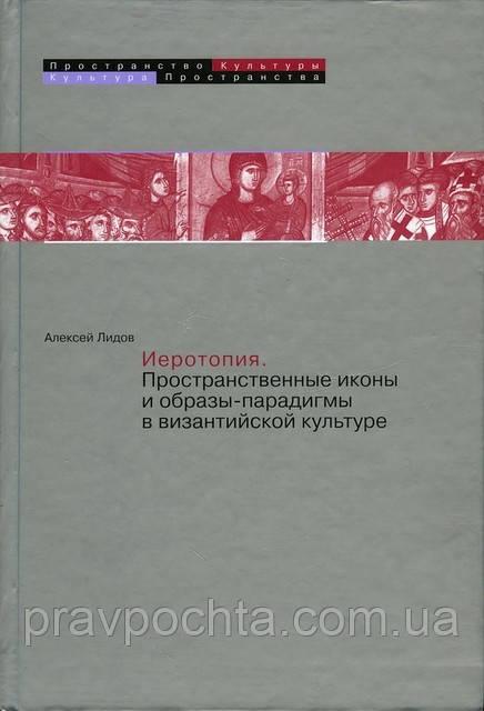 Иеротопия. Пространственные иконы и образы-парадигмы в византийской культуре.  Лидов А. М.