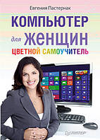 Компьютер для женщин. Цветной самоучитель с Windows 8. Пастернак Е.Б.