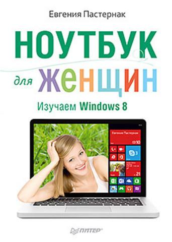 Ноутбук для женщин. Изучаем Windows 8. Пастернак Е.Б.