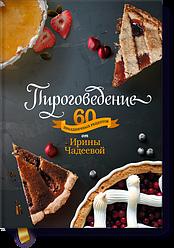 Пироговедение. 60 праздничных рецептов от Ирины Чадеевой