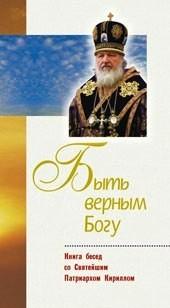 Быть верным Богу. Книга бесед со Святейшим Патриархом всея Руси Кириллом