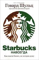 Starbucks навсегда. Как спасти бизнес, не потеряв душу. Шульц Г.